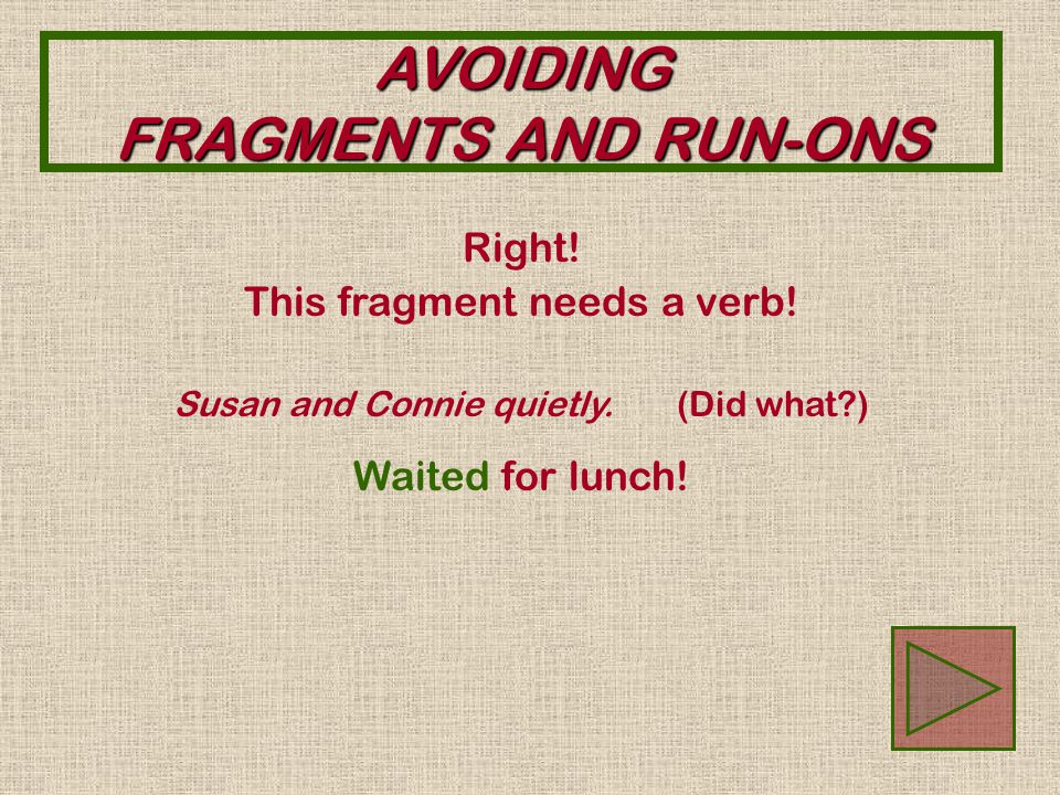 AVOIDING FRAGMENTS AND RUN-ONS Sorry. This fragment needs a verb.