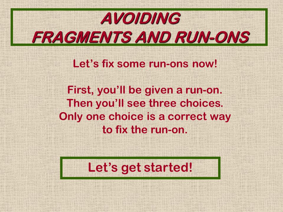 AVOIDING FRAGMENTS AND RUN-ONS Right. This fragment needs a verb.