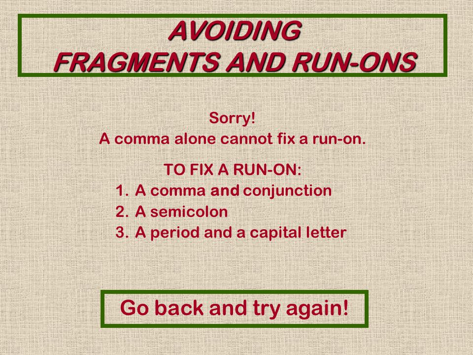AVOIDING FRAGMENTS AND RUN-ONS Sorry. A conjunction alone cannot fix a run-on.
