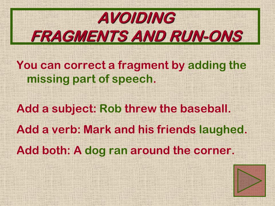 AVOIDING FRAGMENTS AND RUN-ONS A fragment may be missing a SUBJECT… Threw the baseball.