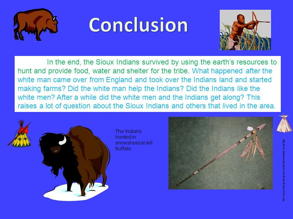 In the end, the Sioux Indians survived by using the earth's resources to hunt and provide food, water and shelter for the tribe. What happened after t