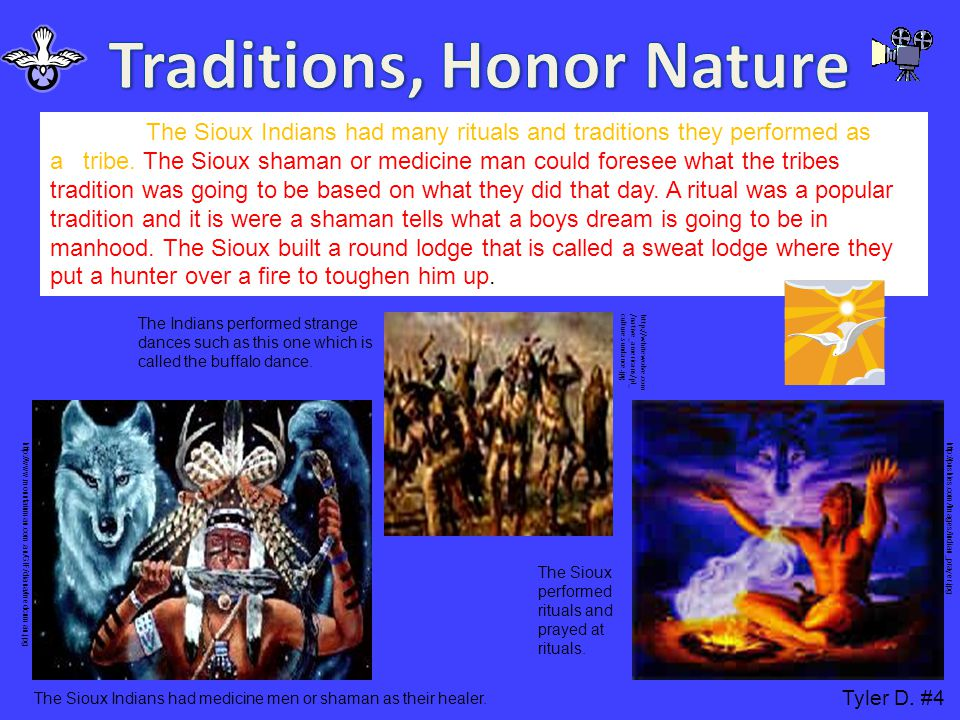 The Sioux Indians had many rituals and traditions they performed as a tribe. The Sioux shaman or medicine man could foresee what the tribes tradition