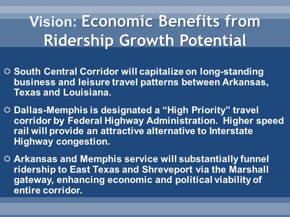 Economic Benefits from Ridership Growth Potential Vision: Economic Benefits from Ridership Growth Potential  South Central Corridor will capitalize on long-standing business and leisure travel patterns between Arkansas, Texas and Louisiana.