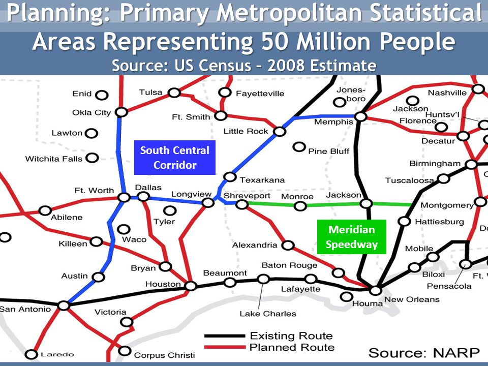 Planning: Primary Metropolitan Statistical Areas Representing 50 Million People Source: US Census – 2008 Estimate South Central Corridor Meridian Speedway