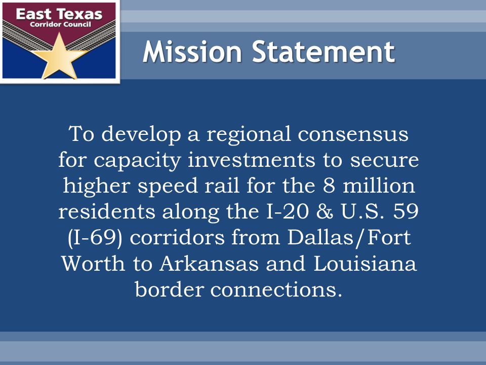 Mission Statement To develop a regional consensus for capacity investments to secure higher speed rail for the 8 million residents along the I-20 & U.S.