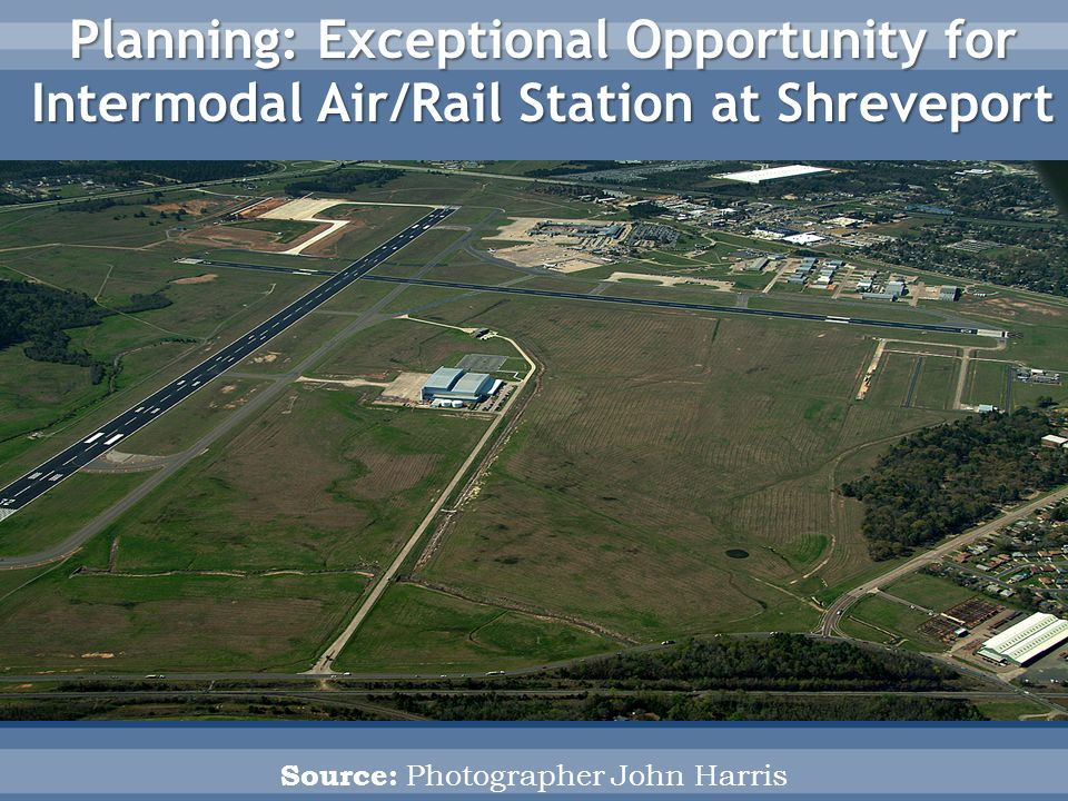 Source: Photographer John Harris Planning: Exceptional Opportunity for Intermodal Air/Rail Station at Shreveport