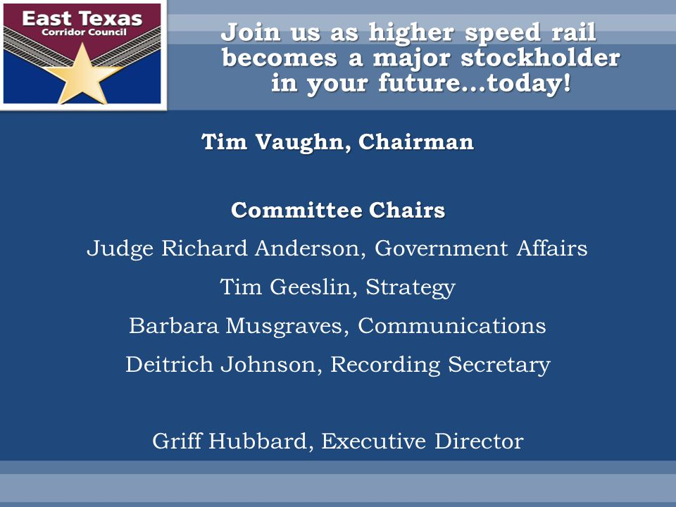 Tim Vaughn, Chairman Committee Chairs Judge Richard Anderson, Government Affairs Tim Geeslin, Strategy Barbara Musgraves, Communications Deitrich Johnson, Recording Secretary Griff Hubbard, Executive Director Join us as higher speed rail becomes a major stockholder in your future…today!