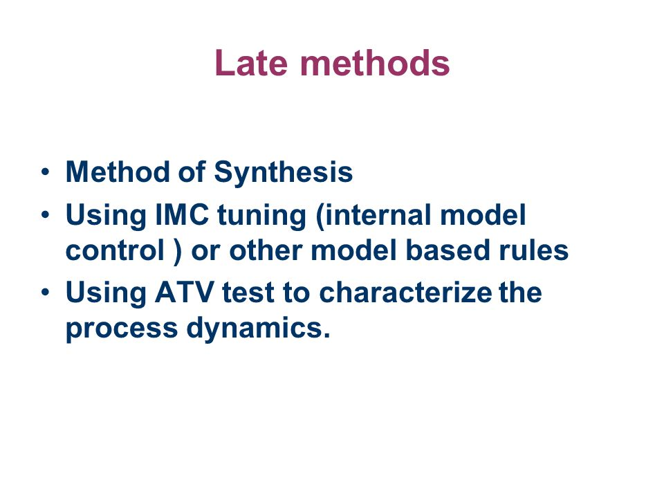 Late methods Method of Synthesis Using IMC tuning (internal model control ) or other model based rules Using ATV test to characterize the process dyna