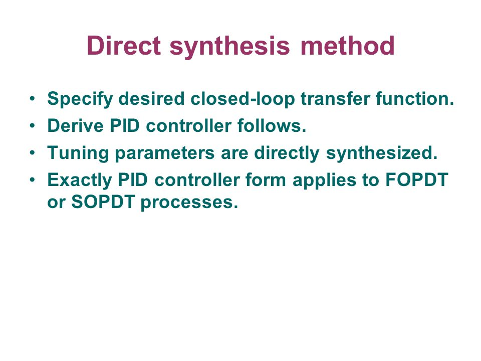 Direct synthesis method Specify desired closed-loop transfer function. Derive PID controller follows. Tuning parameters are directly synthesized. Exac