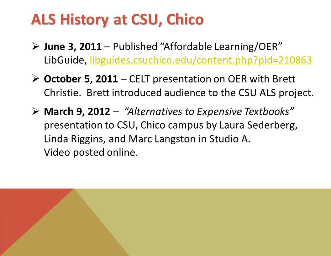 ALS History at CSU, Chico  June 3, 2011 – Published Affordable Learning/OER LibGuide, libguides.csuchico.edu/content.php pid=210863libguides.csuchico.edu/content.php pid=210863  October 5, 2011 – CELT presentation on OER with Brett Christie.