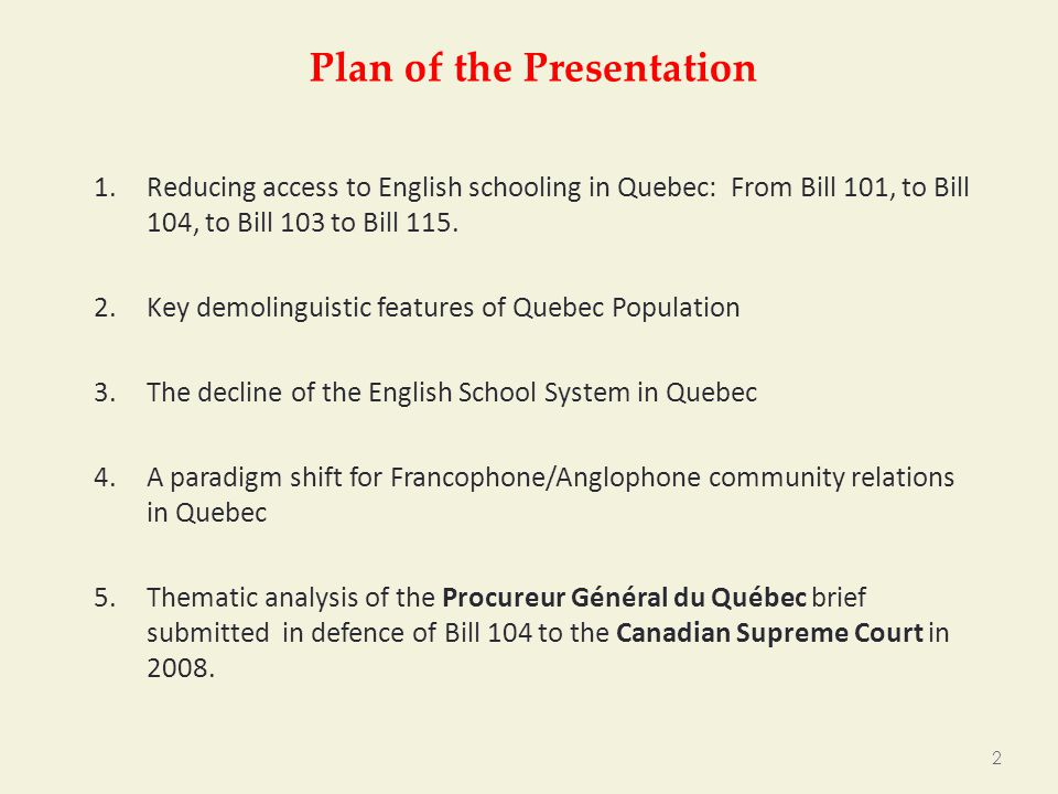 Plan of the Presentation 1.Reducing access to English schooling in Quebec: From Bill 101, to Bill 104, to Bill 103 to Bill 115.
