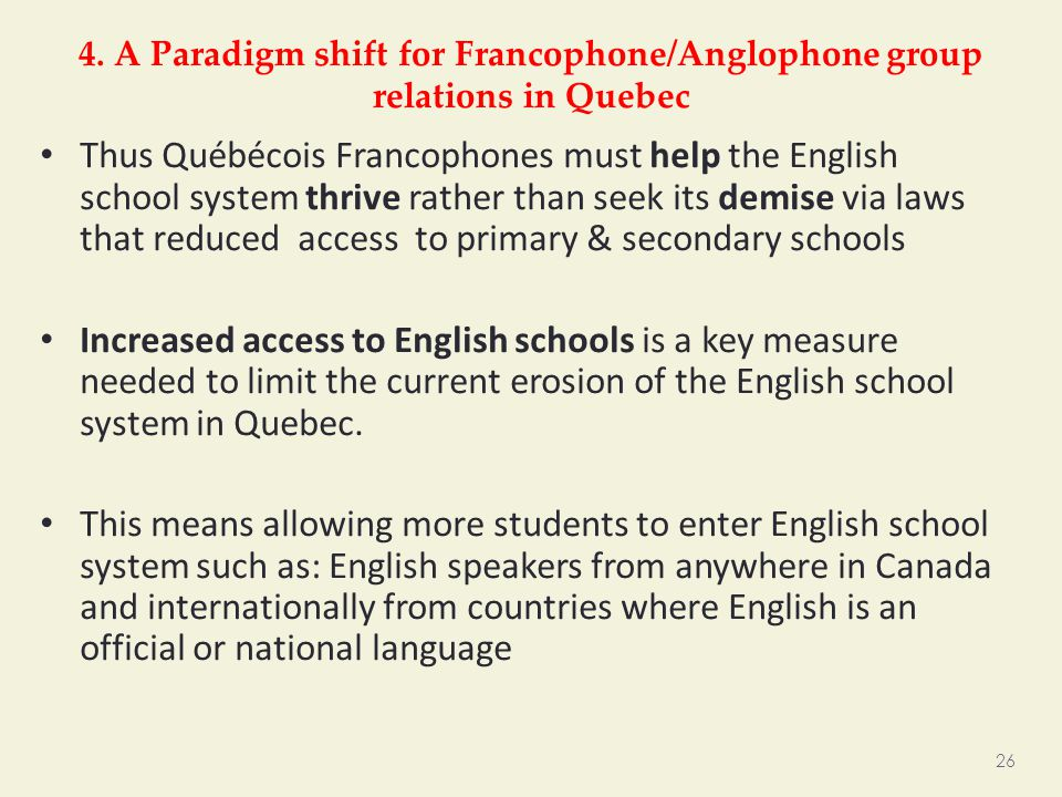4. A Paradigm shift for Francophone/Anglophone group relations in Quebec Thus Québécois Francophones must help the English school system thrive rather