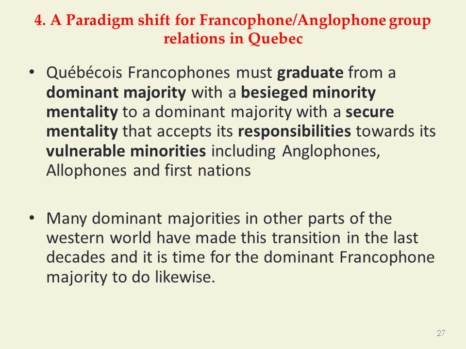 4. A Paradigm shift for Francophone/Anglophone group relations in Quebec Québécois Francophones must graduate from a dominant majority with a besieged