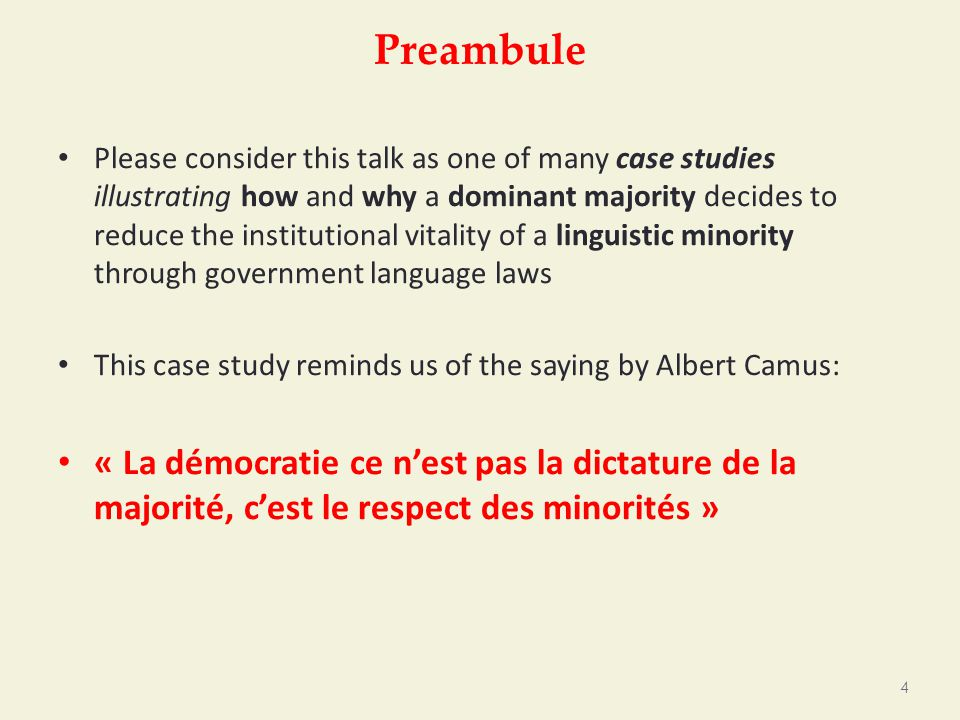 Preambule Please consider this talk as one of many case studies illustrating how and why a dominant majority decides to reduce the institutional vitality of a linguistic minority through government language laws This case study reminds us of the saying by Albert Camus: « La démocratie ce n'est pas la dictature de la majorité, c'est le respect des minorités » 4