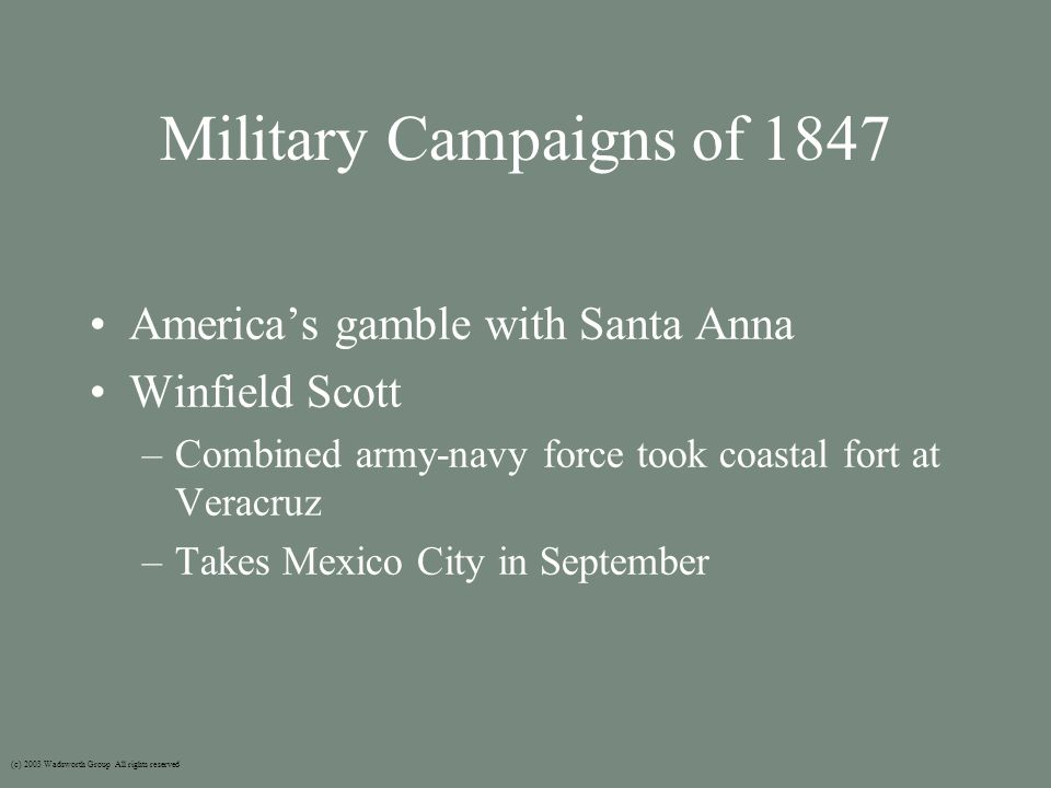 Military Campaigns of 1847 America's gamble with Santa Anna Winfield Scott –Combined army-navy force took coastal fort at Veracruz –Takes Mexico City in September (c) 2003 Wadsworth Group All rights reserved