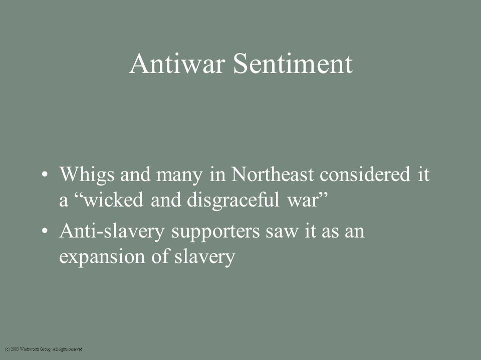 Antiwar Sentiment Whigs and many in Northeast considered it a wicked and disgraceful war Anti-slavery supporters saw it as an expansion of slavery (c) 2003 Wadsworth Group All rights reserved