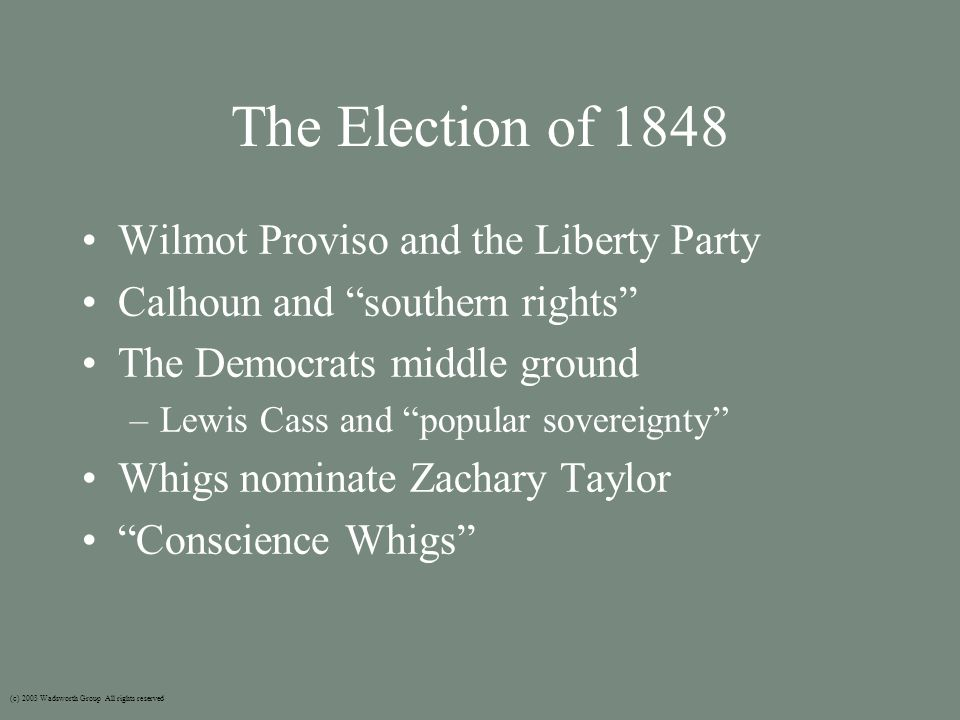 The Election of 1848 Wilmot Proviso and the Liberty Party Calhoun and southern rights The Democrats middle ground –Lewis Cass and popular sovereignty Whigs nominate Zachary Taylor Conscience Whigs (c) 2003 Wadsworth Group All rights reserved