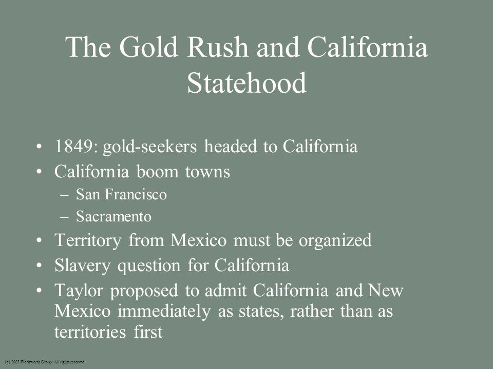 The Gold Rush and California Statehood 1849: gold-seekers headed to California California boom towns –San Francisco –Sacramento Territory from Mexico must be organized Slavery question for California Taylor proposed to admit California and New Mexico immediately as states, rather than as territories first (c) 2003 Wadsworth Group All rights reserved