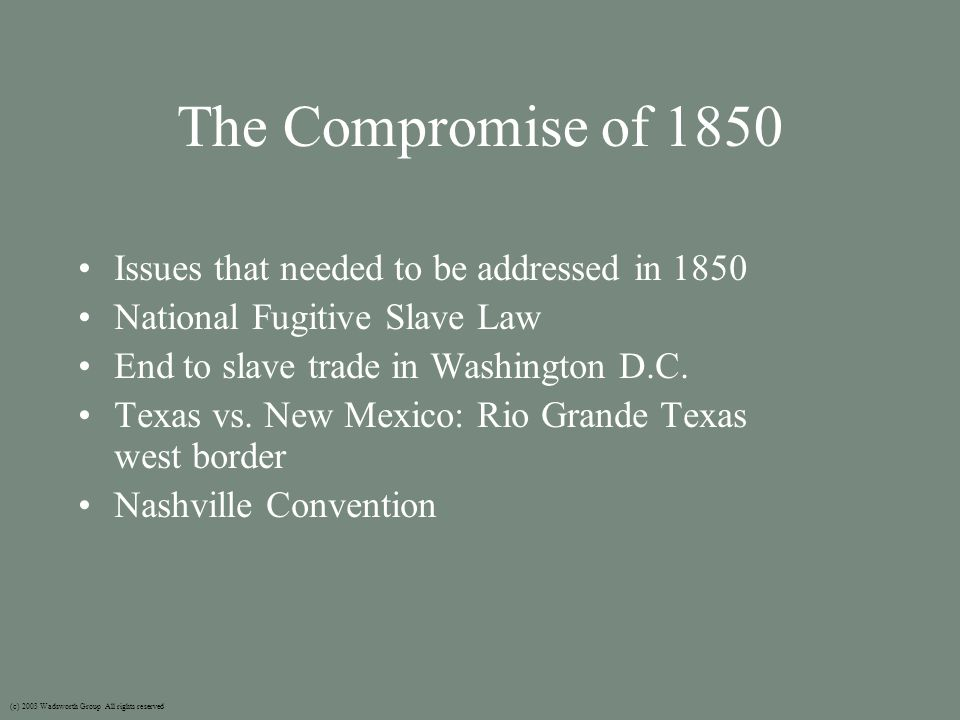 The Compromise of 1850 Issues that needed to be addressed in 1850 National Fugitive Slave Law End to slave trade in Washington D.C.