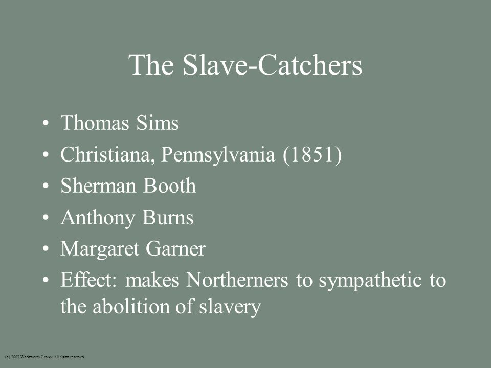 The Slave-Catchers Thomas Sims Christiana, Pennsylvania (1851) Sherman Booth Anthony Burns Margaret Garner Effect: makes Northerners to sympathetic to the abolition of slavery (c) 2003 Wadsworth Group All rights reserved