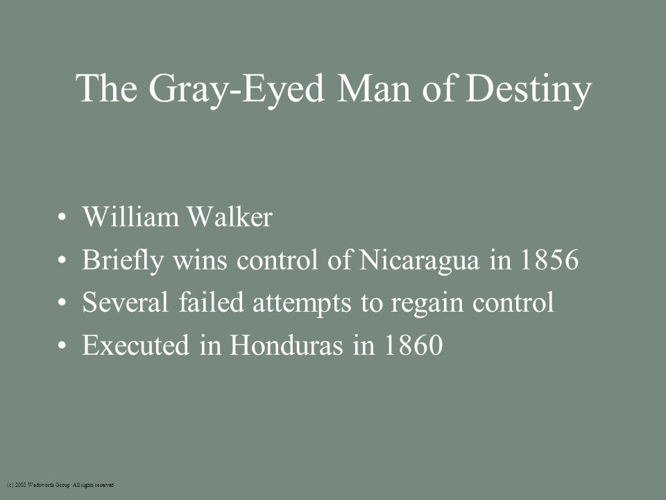 The Gray-Eyed Man of Destiny William Walker Briefly wins control of Nicaragua in 1856 Several failed attempts to regain control Executed in Honduras in 1860 (c) 2003 Wadsworth Group All rights reserved