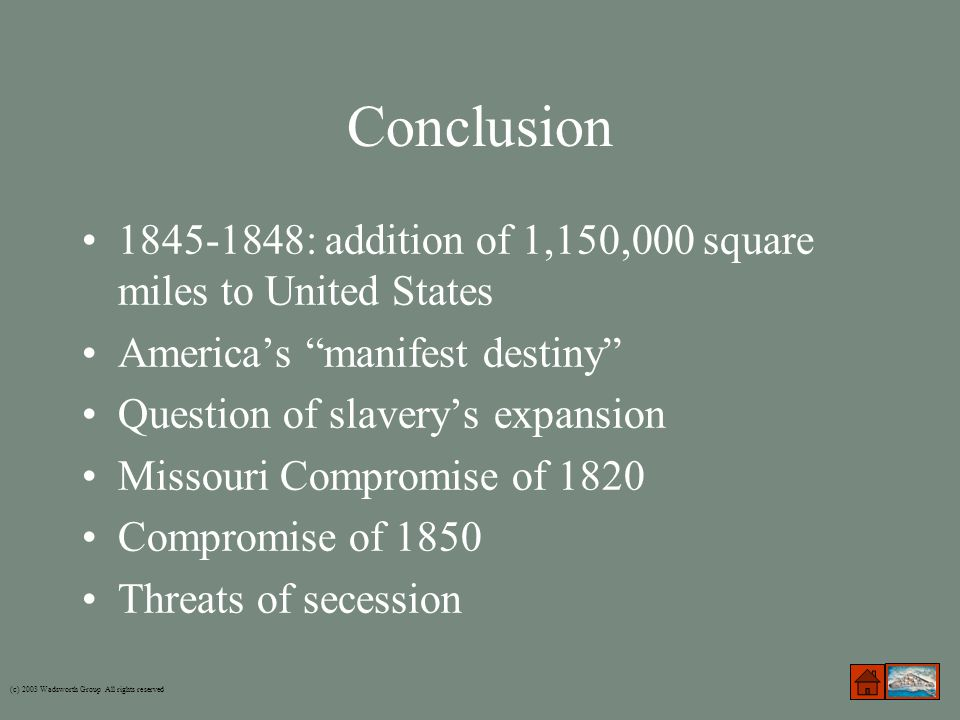Conclusion 1845-1848: addition of 1,150,000 square miles to United States America's manifest destiny Question of slavery's expansion Missouri Compromise of 1820 Compromise of 1850 Threats of secession (c) 2003 Wadsworth Group All rights reserved