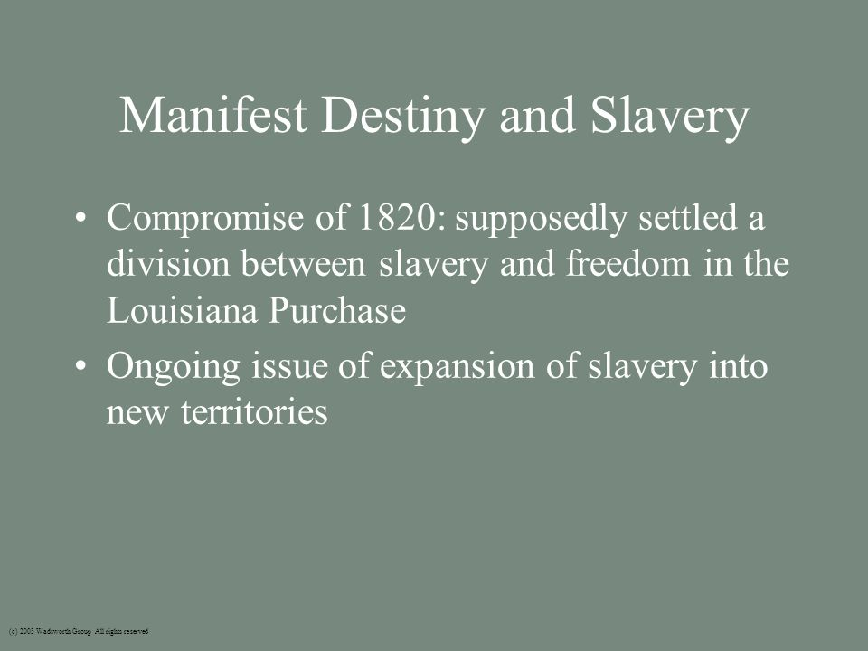 Manifest Destiny and Slavery Compromise of 1820: supposedly settled a division between slavery and freedom in the Louisiana Purchase Ongoing issue of expansion of slavery into new territories (c) 2003 Wadsworth Group All rights reserved