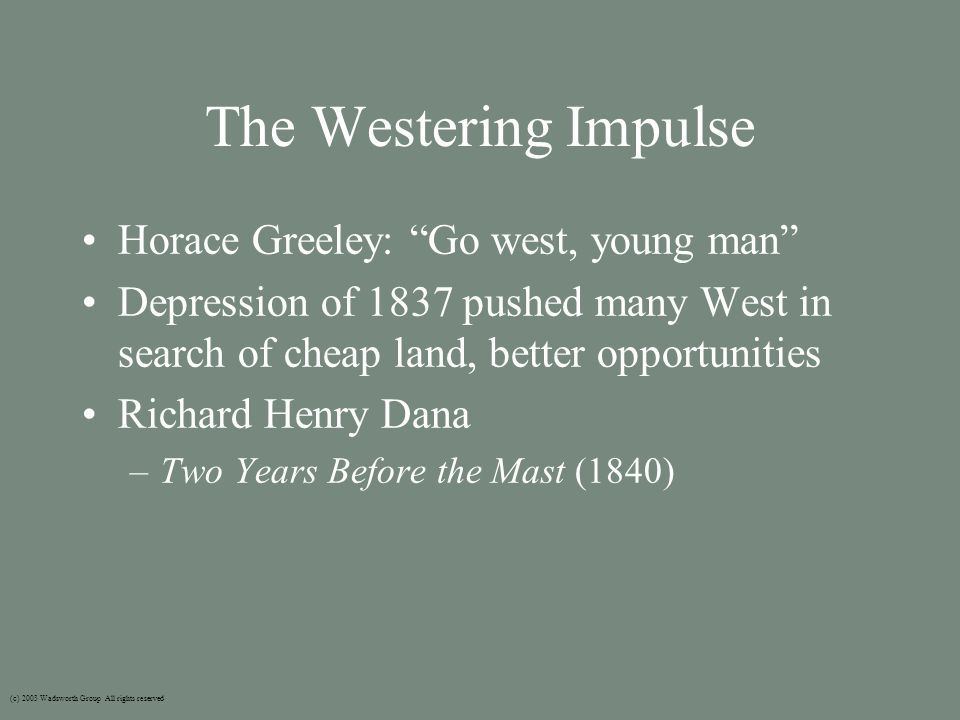 The Westering Impulse Horace Greeley: Go west, young man Depression of 1837 pushed many West in search of cheap land, better opportunities Richard Henry Dana –Two Years Before the Mast (1840) (c) 2003 Wadsworth Group All rights reserved