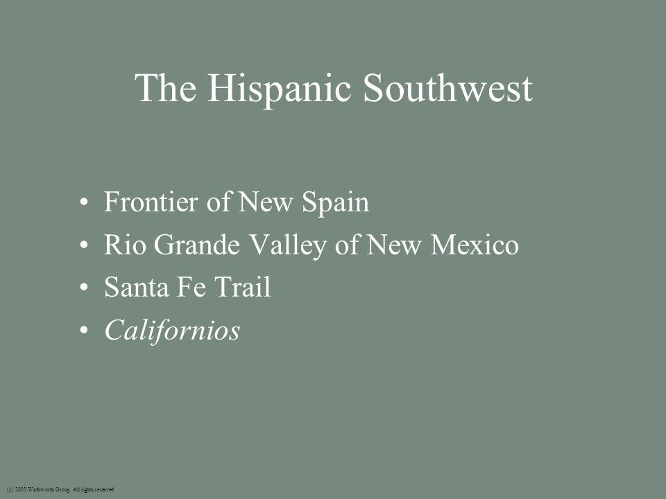 The Hispanic Southwest Frontier of New Spain Rio Grande Valley of New Mexico Santa Fe Trail Californios (c) 2003 Wadsworth Group All rights reserved