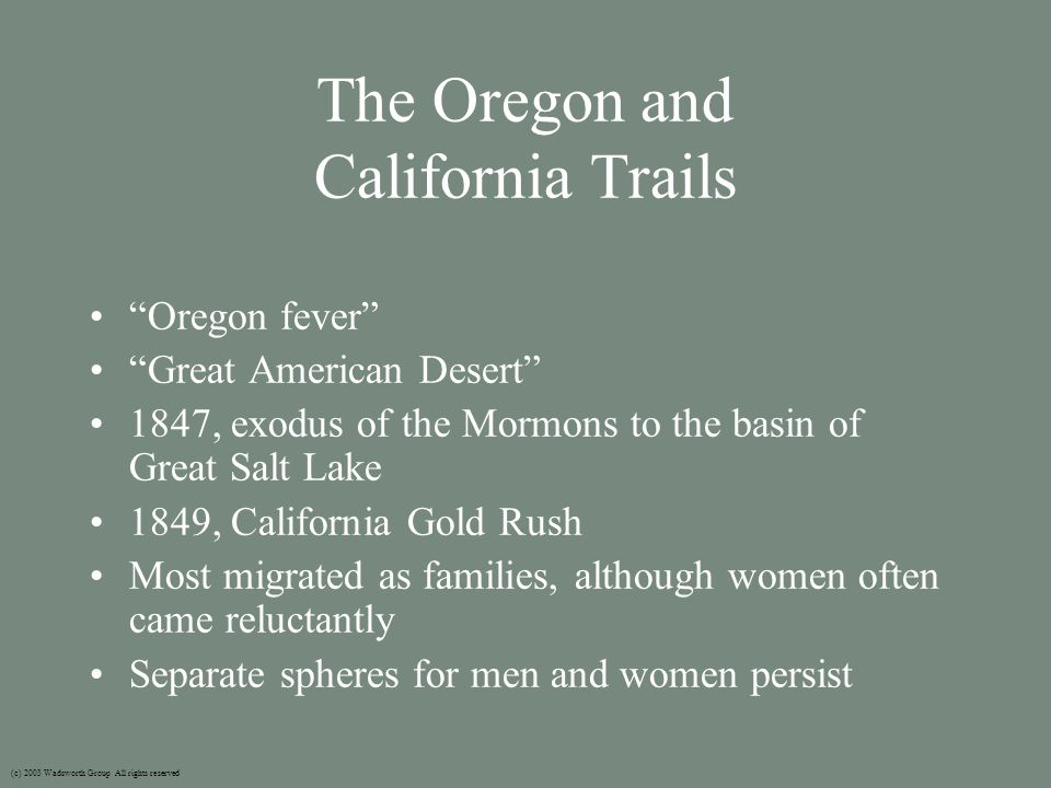 The Oregon and California Trails Oregon fever Great American Desert 1847, exodus of the Mormons to the basin of Great Salt Lake 1849, California Gold Rush Most migrated as families, although women often came reluctantly Separate spheres for men and women persist (c) 2003 Wadsworth Group All rights reserved