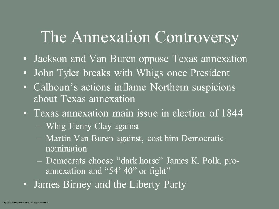 The Annexation Controversy Jackson and Van Buren oppose Texas annexation John Tyler breaks with Whigs once President Calhoun's actions inflame Northern suspicions about Texas annexation Texas annexation main issue in election of 1844 –Whig Henry Clay against –Martin Van Buren against, cost him Democratic nomination –Democrats choose dark horse James K.