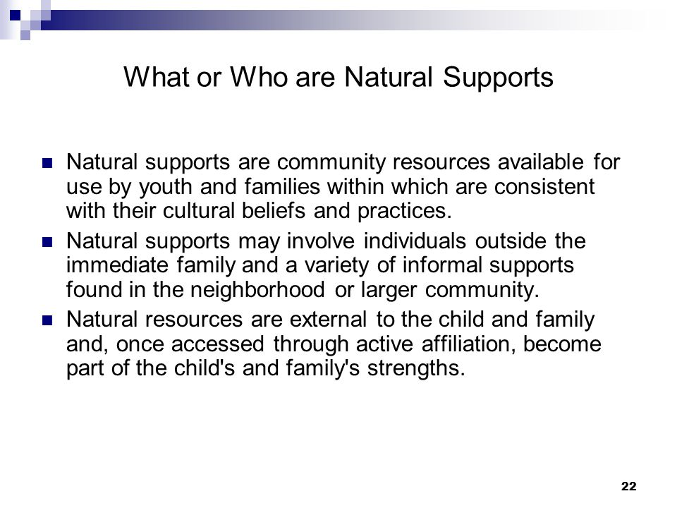 23 Research on Impact of Natural Supports  positively impact chronic disease related health behaviors  increase compliance to routine medical care  improved health for older people with chronic conditions  decrease postnatal depression for new mothers  decrease depression in older women  positive natural supports decrease drug use  positive natural supports decrease HIV risk behaviors  decrease punitive punishment from parents  increase coping, resilience and sustainability for caregivers