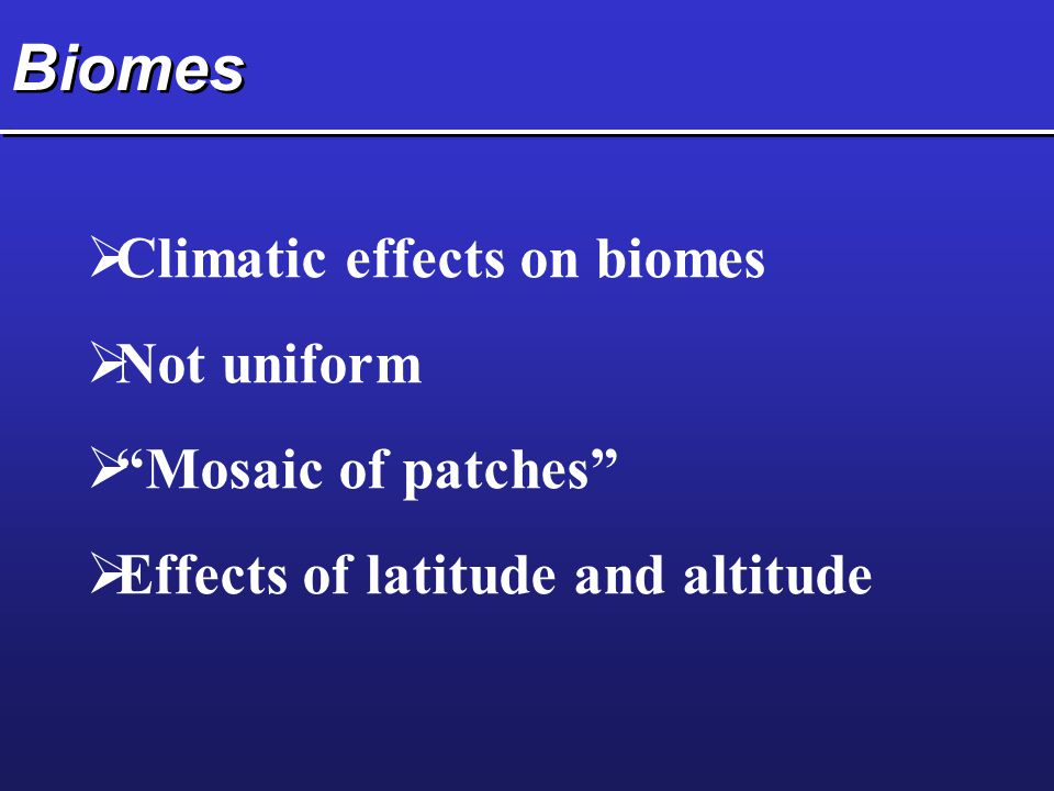 Biomes  Climatic effects on biomes  Not uniform  Mosaic of patches  Effects of latitude and altitude