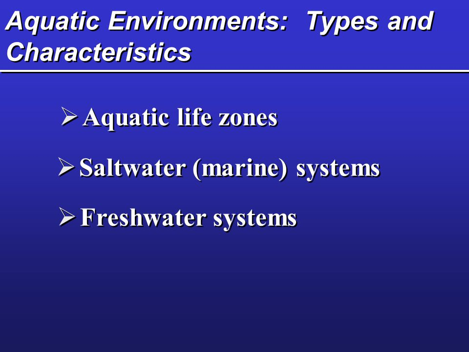 Aquatic Environments: Types and Characteristics  Aquatic life zones  Saltwater (marine) systems  Freshwater systems