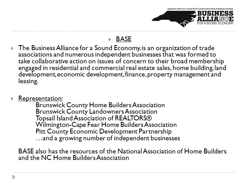  BASE  The Business Alliance for a Sound Economy, is an organization of trade associations and numerous independent businesses that was formed to take collaborative action on issues of concern to their broad membership engaged in residential and commercial real estate sales, home building, land development, economic development, finance, property management and leasing.