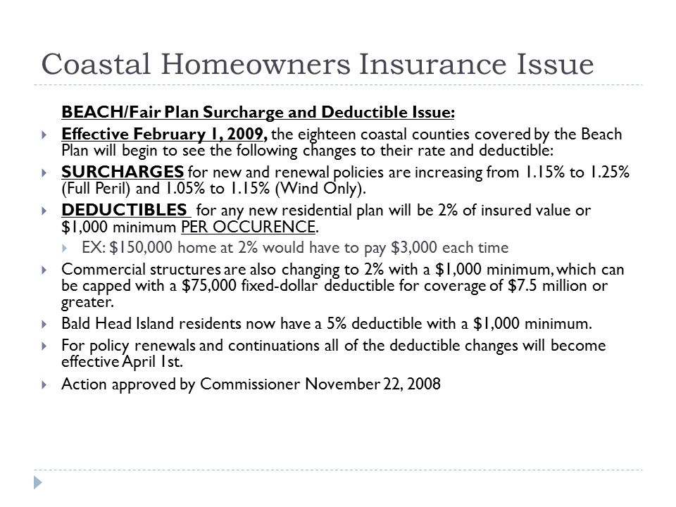Coastal Homeowners Insurance Issue BEACH/Fair Plan Surcharge and Deductible Issue:  Effective February 1, 2009, the eighteen coastal counties covered by the Beach Plan will begin to see the following changes to their rate and deductible:  SURCHARGES for new and renewal policies are increasing from 1.15% to 1.25% (Full Peril) and 1.05% to 1.15% (Wind Only).
