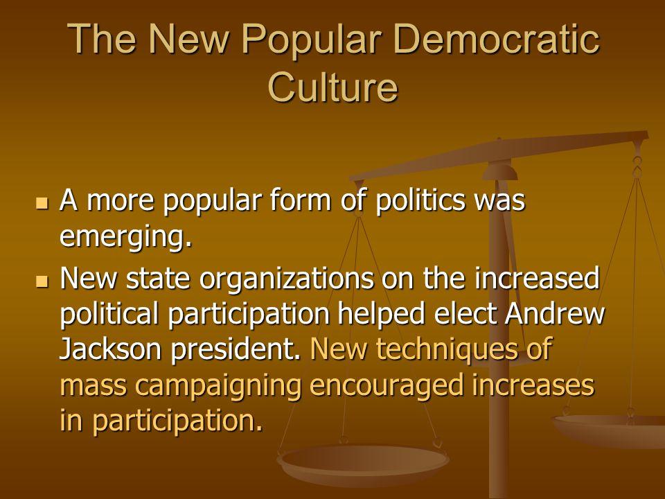 The New Popular Democratic Culture A more popular form of politics was emerging. A more popular form of politics was emerging. New state organizations
