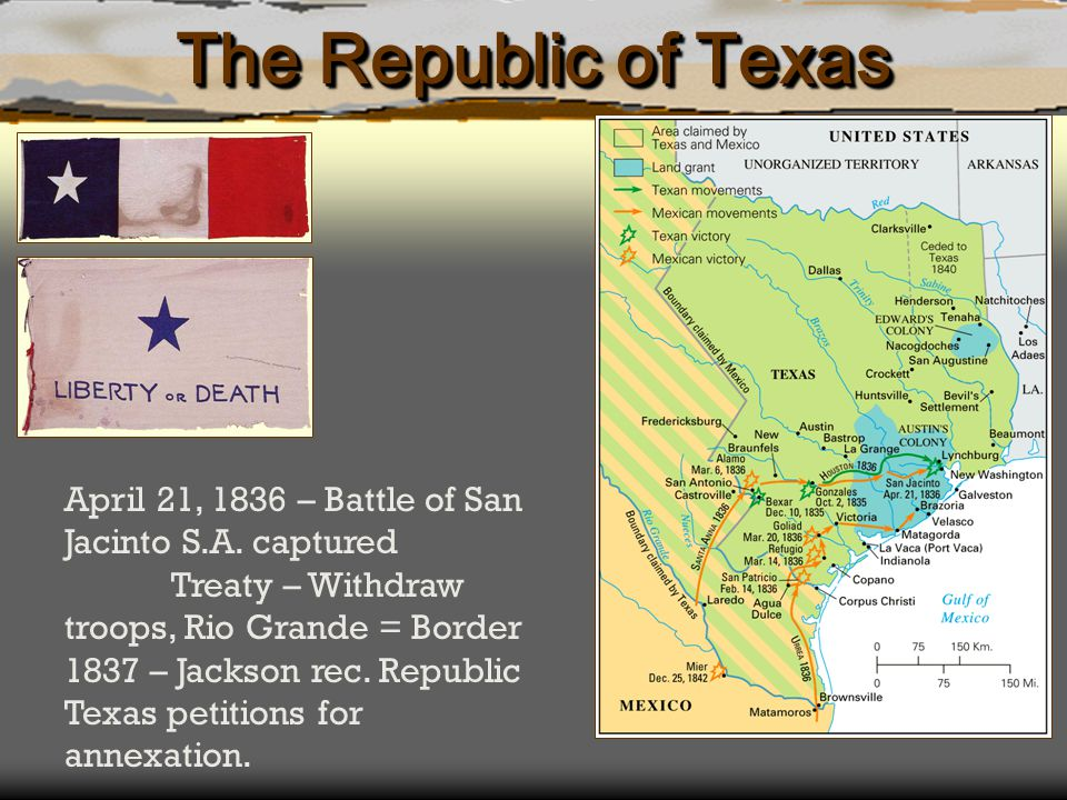 The Republic of Texas April 21, 1836 – Battle of San Jacinto S.A. captured Treaty – Withdraw troops, Rio Grande = Border 1837 – Jackson rec. Republic