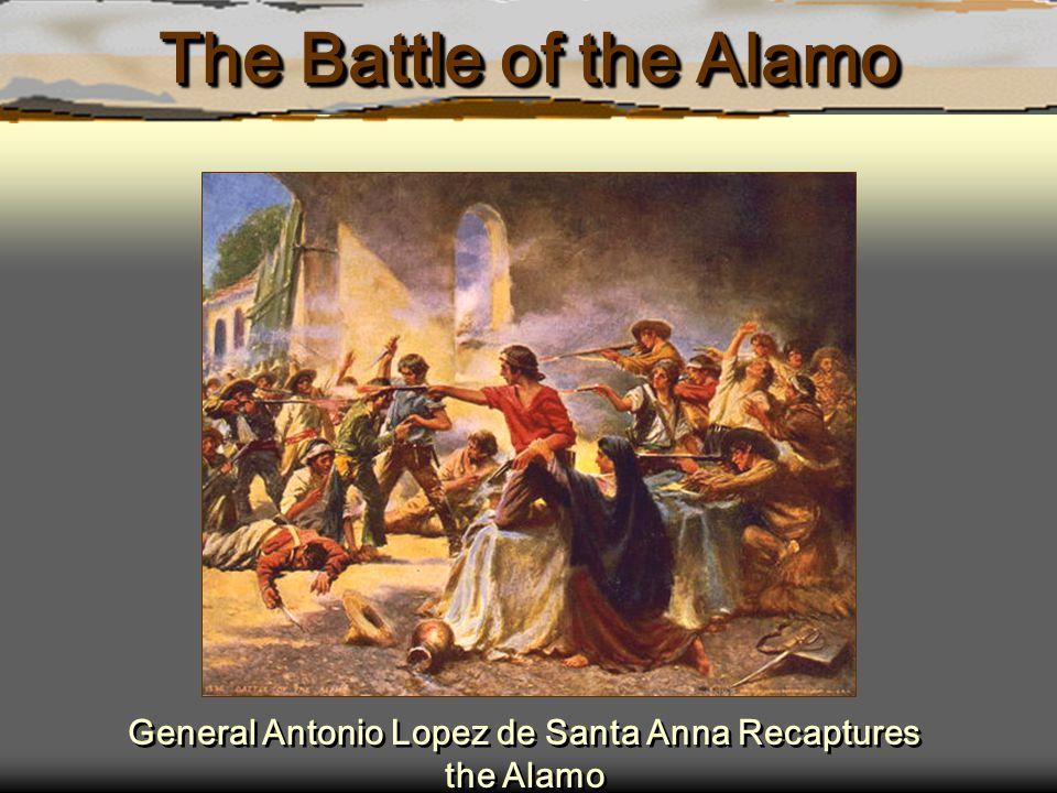 The Battle of the Alamo General Antonio Lopez de Santa Anna Recaptures the Alamo
