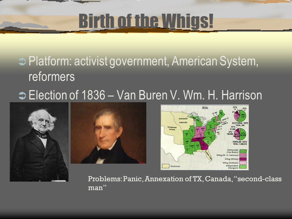 Birth of the Whigs!  Platform: activist government, American System, reformers  Election of 1836 – Van Buren V. Wm. H. Harrison Problems: Panic, Ann
