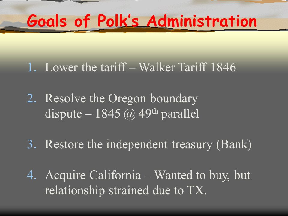 1.Lower the tariff – Walker Tariff 1846 2.Resolve the Oregon boundary dispute – 1845 @ 49 th parallel 3.Restore the independent treasury (Bank) 4.Acqu