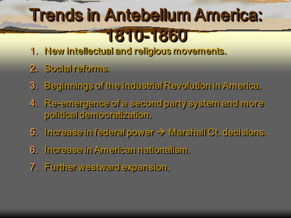 Trends in Antebellum America: 1810-1860 1.New intellectual and religious movements. 2.Social reforms. 3.Beginnings of the Industrial Revolution in Ame