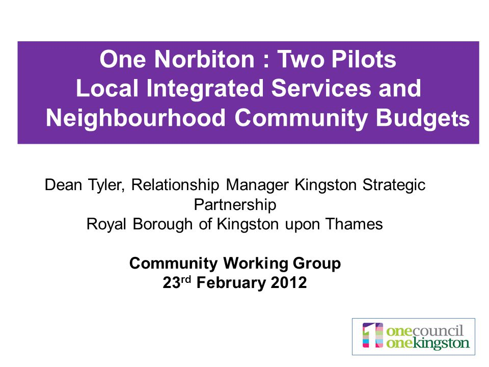 Dean Tyler, Relationship Manager Kingston Strategic Partnership Royal Borough of Kingston upon Thames Community Working Group 23 rd February 2012 One Norbiton : Two Pilots Local Integrated Services and Neighbourhood Community Budge ts