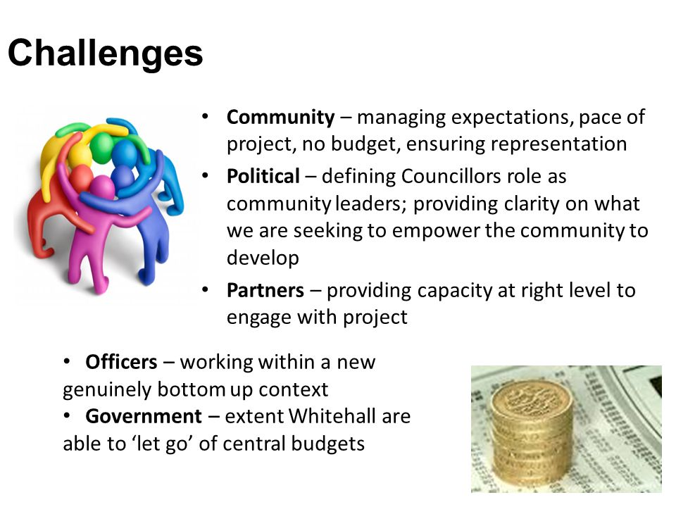 Challenges Community – managing expectations, pace of project, no budget, ensuring representation Political – defining Councillors role as community leaders; providing clarity on what we are seeking to empower the community to develop Partners – providing capacity at right level to engage with project Officers – working within a new genuinely bottom up context Government – extent Whitehall are able to 'let go' of central budgets