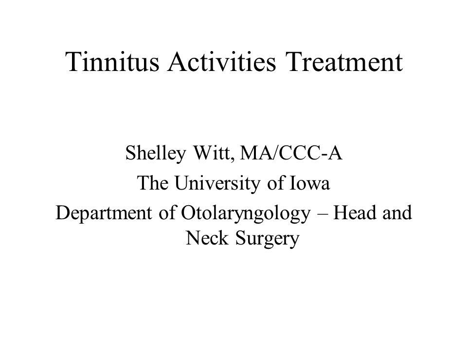 Tinnitus Activities Treatment Shelley Witt, MA/CCC-A The University of Iowa Department of Otolaryngology – Head and Neck Surgery