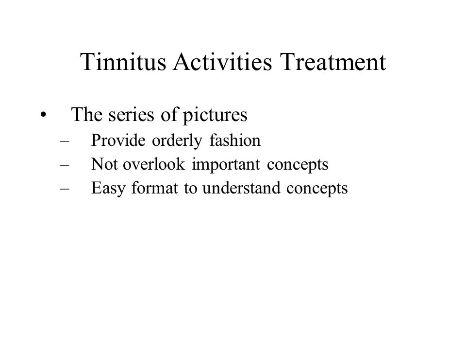 Tinnitus Activities Treatment The series of pictures –Provide orderly fashion –Not overlook important concepts –Easy format to understand concepts
