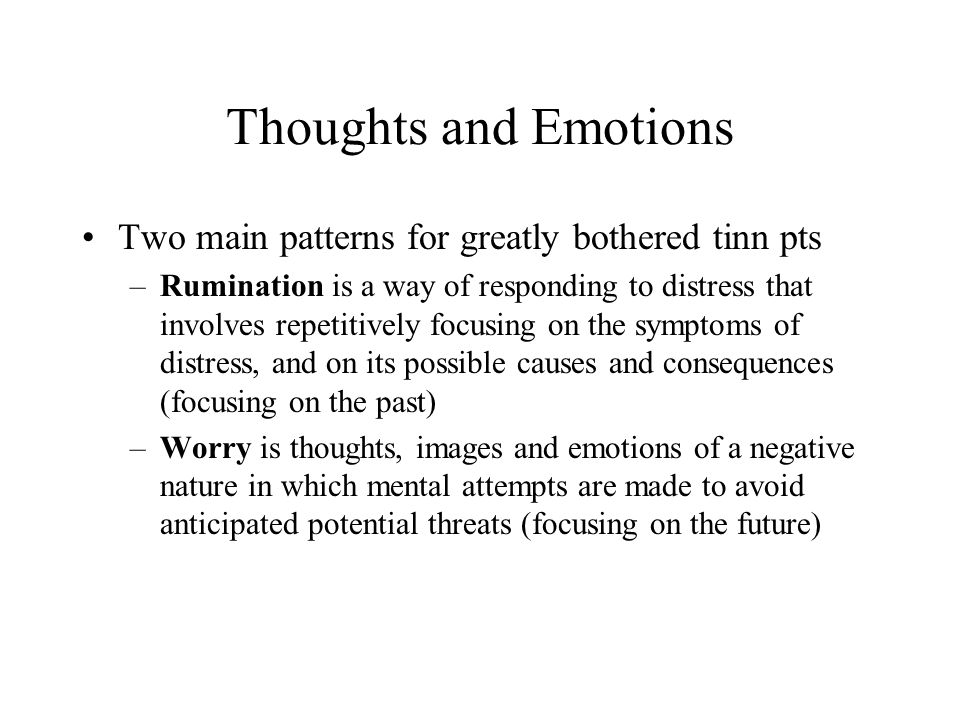Thoughts and Emotions Two main patterns for greatly bothered tinn pts –Rumination is a way of responding to distress that involves repetitively focusing on the symptoms of distress, and on its possible causes and consequences (focusing on the past) –Worry is thoughts, images and emotions of a negative nature in which mental attempts are made to avoid anticipated potential threats (focusing on the future)