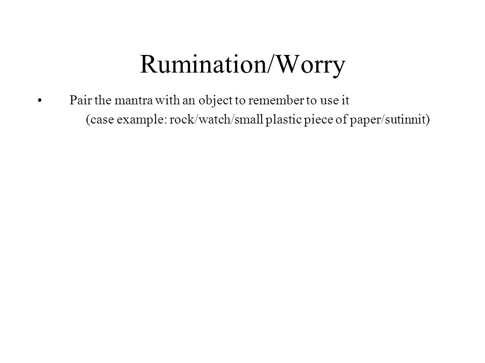 Rumination/Worry Pair the mantra with an object to remember to use it (case example: rock/watch/small plastic piece of paper/sutinnit)