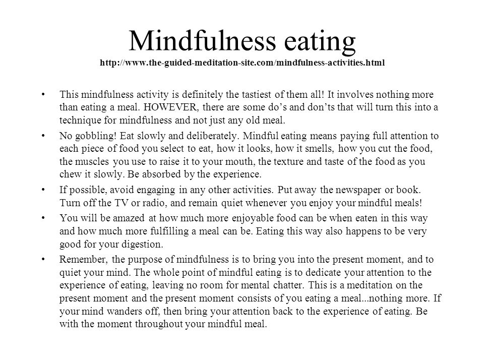 Mindfulness eating http://www.the-guided-meditation-site.com/mindfulness-activities.html This mindfulness activity is definitely the tastiest of them all.