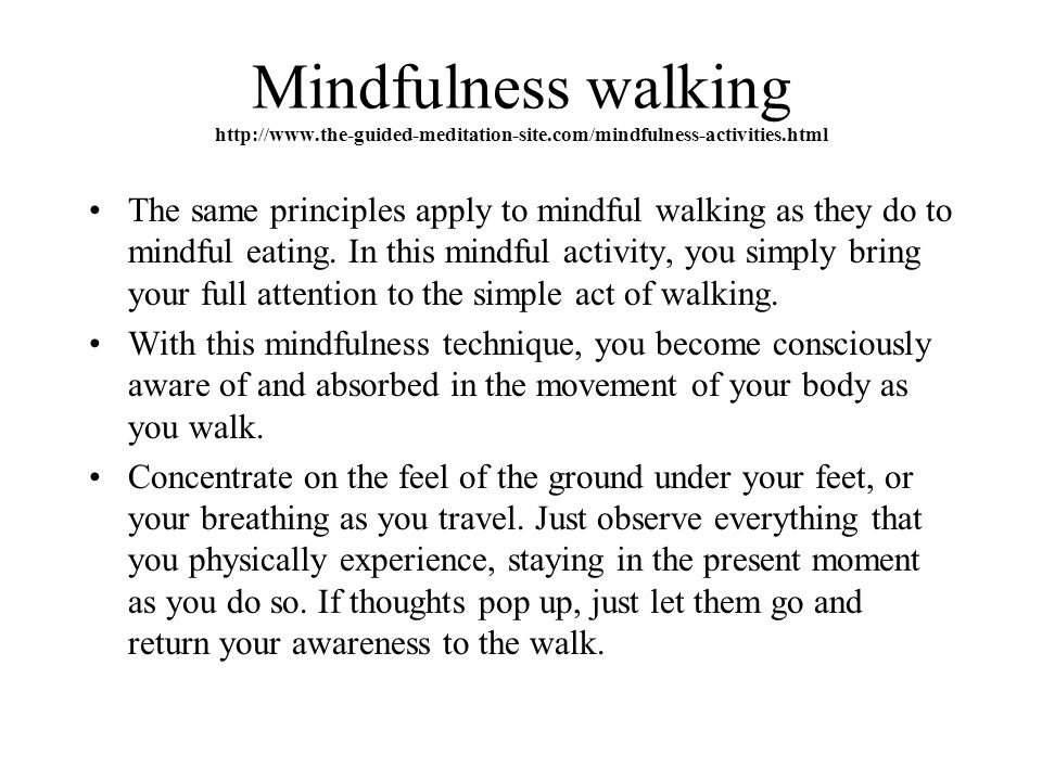 Mindfulness walking http://www.the-guided-meditation-site.com/mindfulness-activities.html The same principles apply to mindful walking as they do to mindful eating.